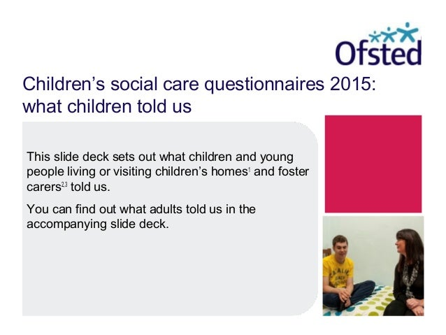 Children's social care questionnaires 2015: what children told us This slide deck sets out what children and young people ...