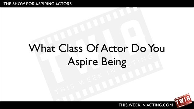 What Class Of Actor Do You Aspire Being