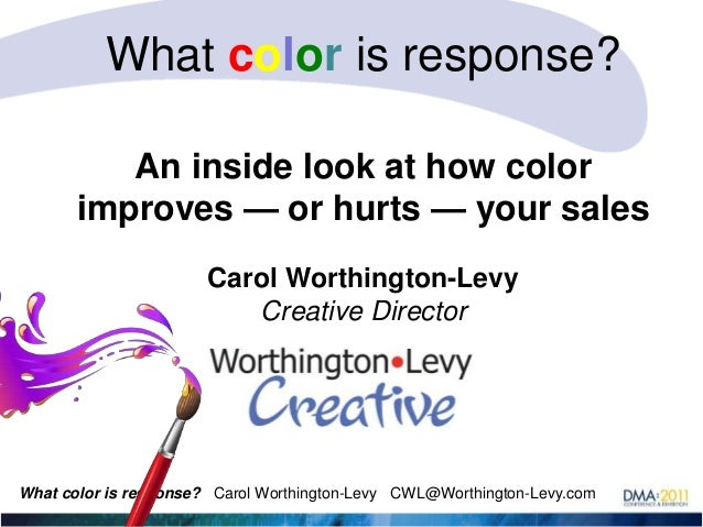 What color is response? An inside look at how color improves — or hurts — your sales Carol Worthington-Levy Creative Direc...