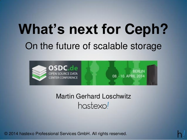 What's next for Ceph? On the future of scalable storage Martin Gerhard Loschwitz © 2014 hastexo Professional Services GmbH...