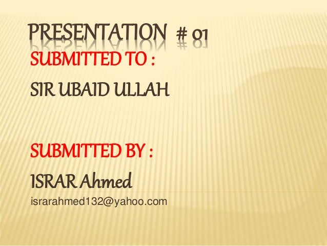 PRESENTATION # 01 SUBMITTED TO : SIR UBAID ULLAH SUBMITTED BY : ISRAR Ahmed israrahmed132@yahoo.com
