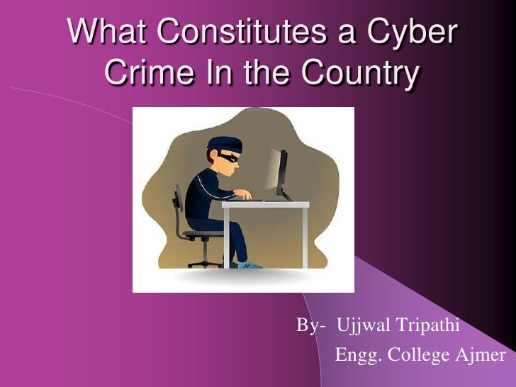 What Constitutes a Cyber Crime In the Country              By- Ujjwal Tripathi                  Engg. College Ajmer