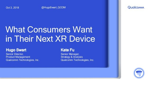 What Consumers Want in Their Next XR Device Hugo Swart Senior Director, Product Management Qualcomm Technologies, Inc. @Hu...