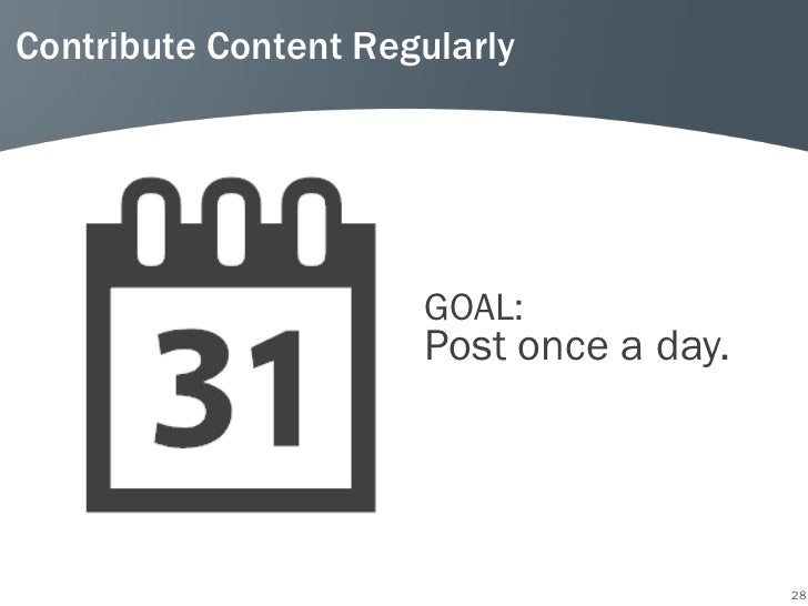 Contribute Content Regularly                      GOAL:                      Post once a day.                             ...