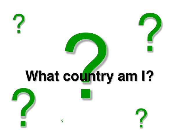 ? What country am I? ? ? ? ?