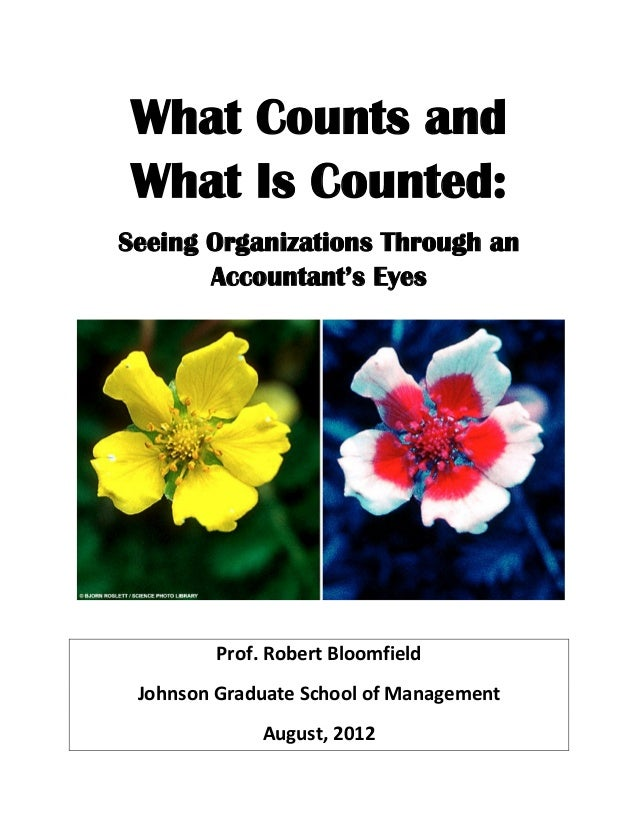 What Counts and What Is Counted: Seeing Organizations Through an Accountant's Eyes Prof. Robert Bloomfield Johnson Graduat...