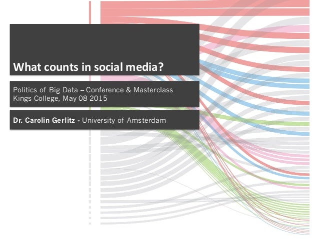 What	   counts	   in	   social	   media?	    Politics of Big Data – Conference & Masterclass Kings College, May 08 2015 Dr...