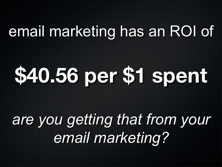 email marketing has an ROI of$40.56 per $1 spentare you getting that from your      email marketing?