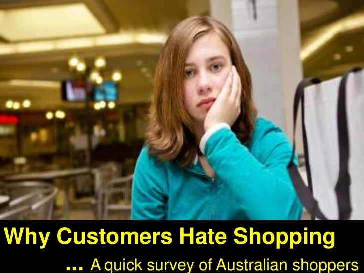 Why Customers Hate Shopping<br />          ... A quick survey of Australian shoppers <br />