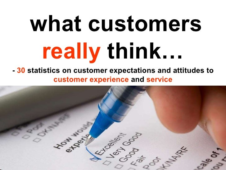 what customers  really  think… -  30  statistics on customer expectations and attitudes to  customer experience  and  serv...