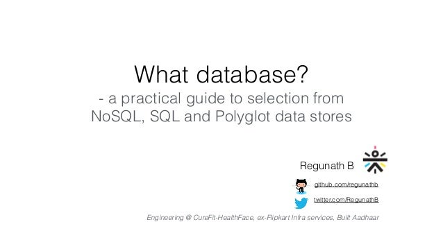 What database? - a practical guide to selection from NoSQL, SQL and Polyglot data stores Regunath B twitter.com/RegunathB ...