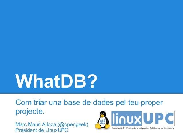 WhatDB?Com triar una base de dades pel teu properprojecte.Marc Mauri Alloza (@opengeek)President de LinuxUPC