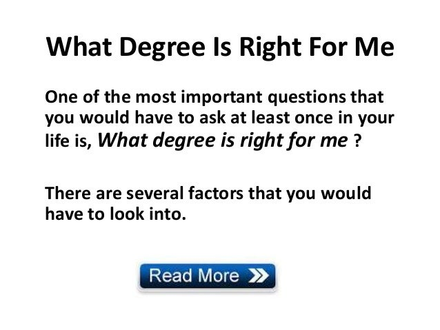 What Degree Is Right For MeOne of the most important questions thatyou would have to ask at least once in yourlife is, Wha...