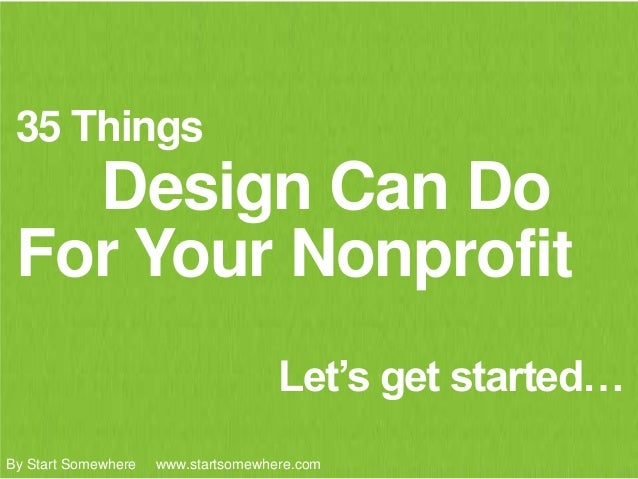 35 Things Design Can Do Let's get started… For Your Nonprofit By Start Somewhere www.startsomewhere.com