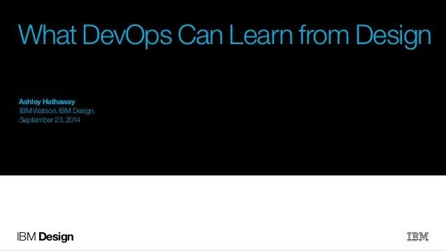 What DevOps Can Learn from Design  Ashley Hathaway  IBM Watson. IBM Design.  September 23, 2014  IBM Design