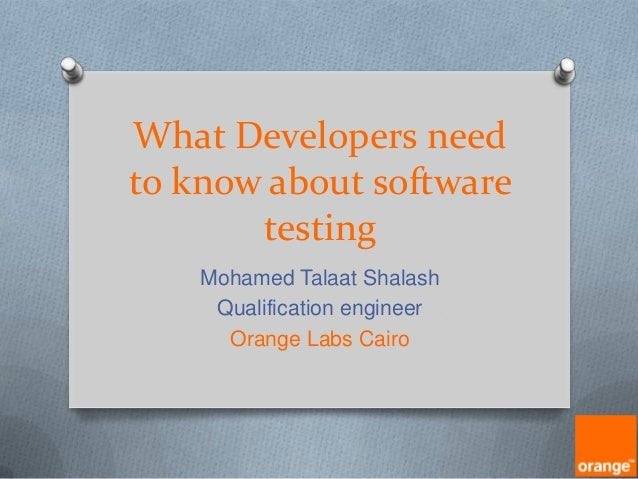 What Developers need to know about software testing Mohamed Talaat Shalash Qualification engineer Orange Labs Cairo