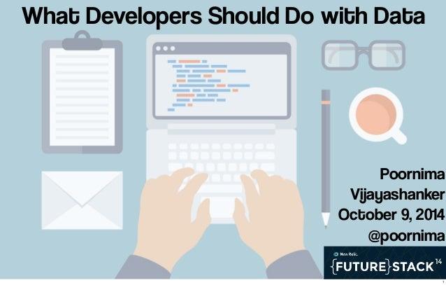 What Developers Should Do with Data  Poornima  Vijayashanker  October 9, 2014  @poornima  1