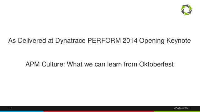 As Delivered at Dynatrace PERFORM 2014 Opening Keynote  APM Culture: What we can learn from Oktoberfest  1 #Perform2014