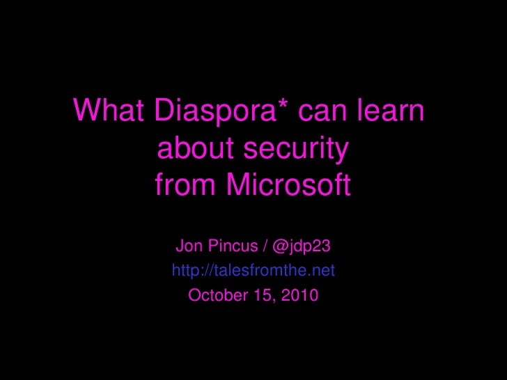 What Diaspora* can learn  about security from Microsoft Jon Pincus / @jdp23 http://talesfromthe.net October 15, 2010