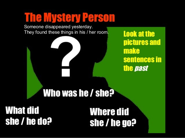 The Mystery Person Where did she / he go? What did she / he do? Look at the pictures and make sentences in the past Someon...
