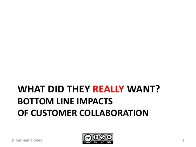 WHAT DID THEY REALLY WANT? BOTTOM LINE IMPACTS OF CUSTOMER COLLABORATION 1@berniemaloney