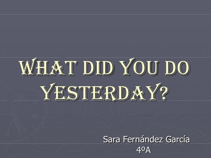 What did you do yesterday? Sara Fernández García 4ºA