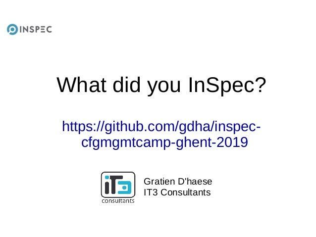 What did you InSpec? https://github.com/gdha/inspec- cfgmgmtcamp-ghent-2019 Gratien D'haese IT3 Consultants