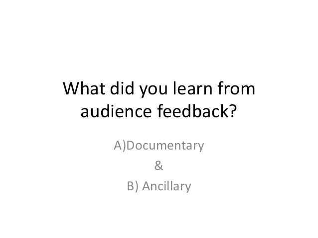 What did you learn from audience feedback? A)Documentary & B) Ancillary