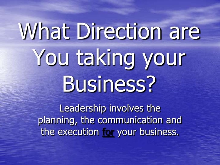 What Direction are You taking your Business?<br />Leadership involves the planning, the communication and the execution fo...