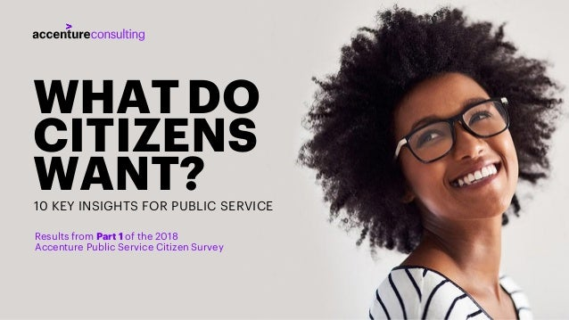1 WHATDO CITIZENS WANT?10 KEY INSIGHTS FOR PUBLIC SERVICE Results from Part 1 of the 2018 Accenture Public Service Citizen...