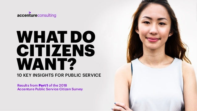 1 WHAT DO CITIZENS WANT?10 KEY INSIGHTS FOR PUBLIC SERVICE Results from Part 1 of the 2018 Accenture Public Service Citize...