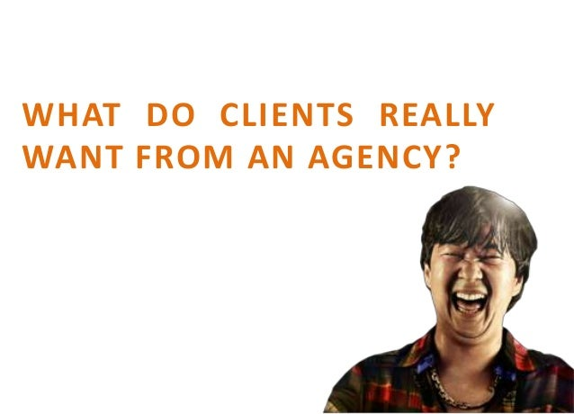 WHAT DO CLIENTS REALLYWANT FROM AN AGENCY?