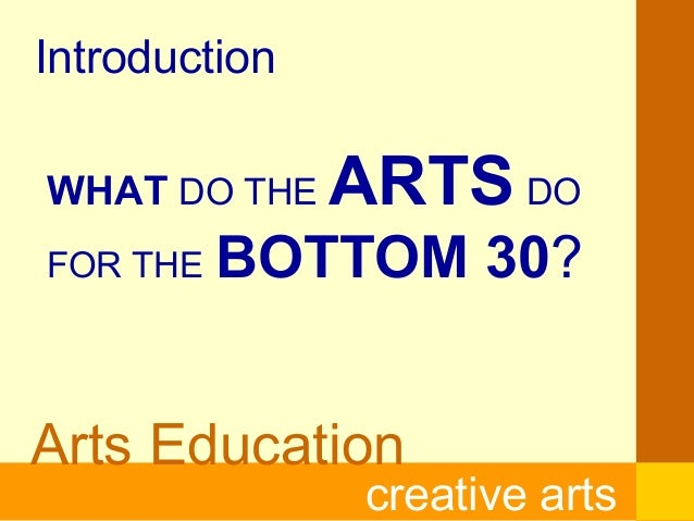 Arts Educationcreative artsIntroductionWHAT DO THE ARTS DOFOR THE BOTTOM 30?