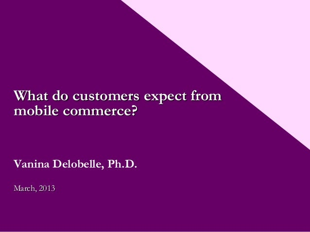 What do customers expect frommobile commerce?Vanina Delobelle, Ph.D.March, 2013