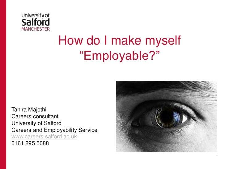 "How do I make myself ""Employable?"" Tahira Majothi Careers consultant University of Salford Careers and Employability Servi..."