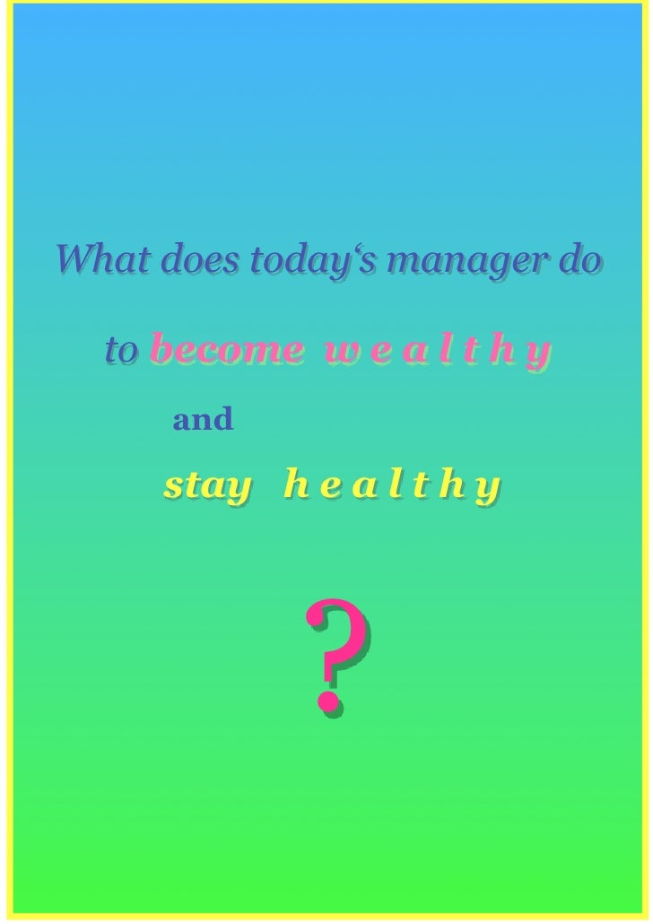 What does today's manager do    to become w e a l t h y       and       stay h e a l t h y                 ?