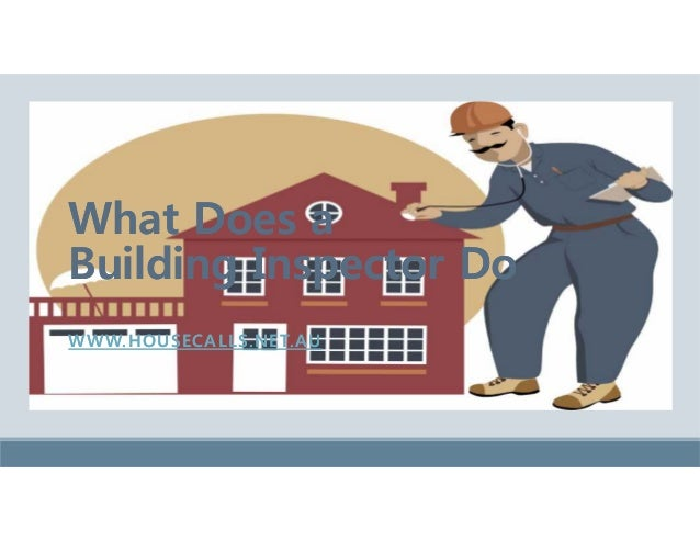 What Does a Building Inspector Do What Does a Building Inspector Do WWW.HOUSECALLS.NET.AUWWW.HOUSECALLS.NET.AU