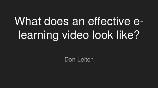 What does an effective e- learning video look like? Don Leitch