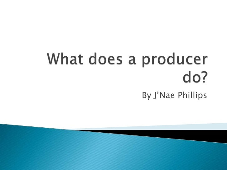 What does a producer do?<br />By J'Nae Phillips<br />