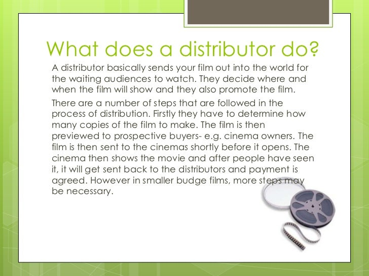 What does a distributor do?A distributor basically sends your film out into the world forthe waiting audiences to watch. T...