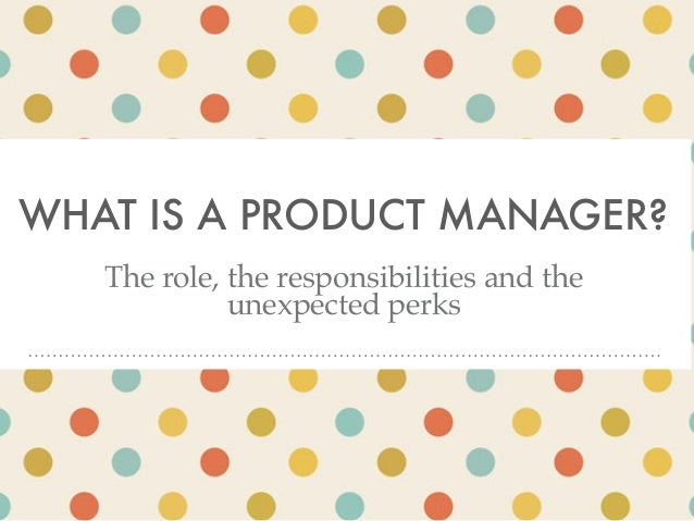 WHAT IS A PRODUCT MANAGER? The role, the responsibilities and the unexpected perks