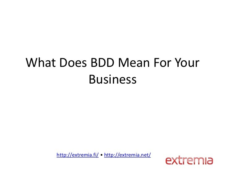 What Does BDD Mean For Your         Business    http://extremia.fi/ • http://extremia.net/