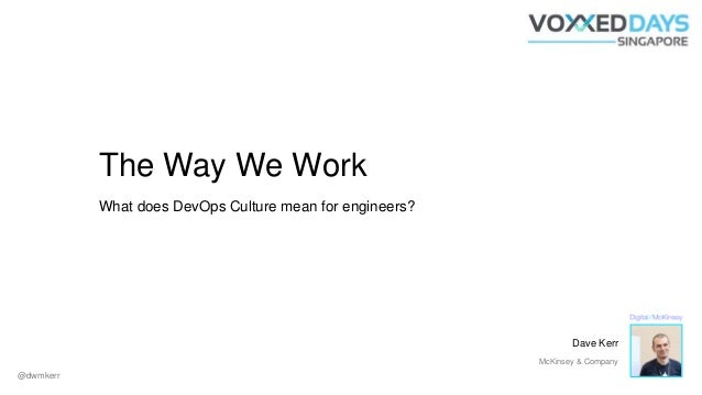 The Way We Work What does DevOps Culture mean for engineers? @dwmkerr Dave Kerr McKinsey & Company