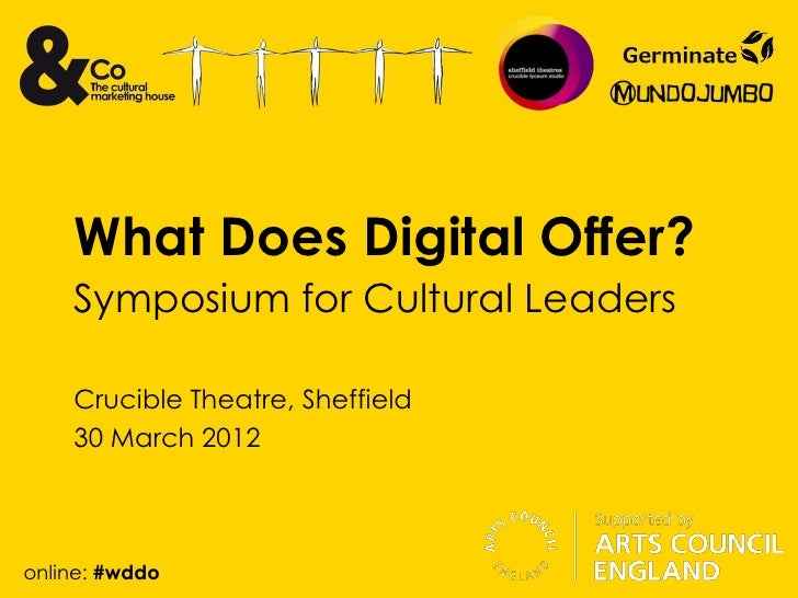 What Does Digital Offer?    Symposium for Cultural Leaders    Crucible Theatre, Sheffield    30 March 2012online: #wddo