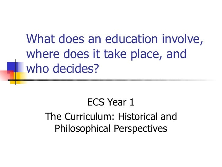 What does an education involve, where does it take place, and who decides? ECS Year 1 The Curriculum: Historical and Philo...