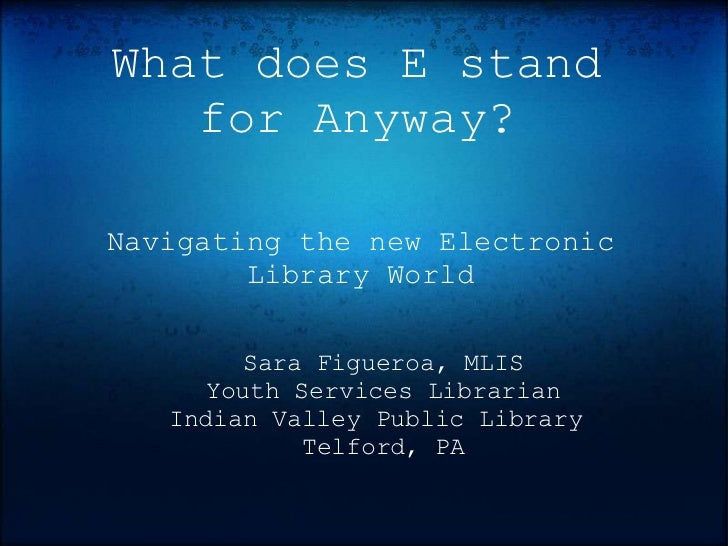 What does E stand   for Anyway?Navigating the new Electronic        Library World         Sara Figueroa, MLIS      Youth S...