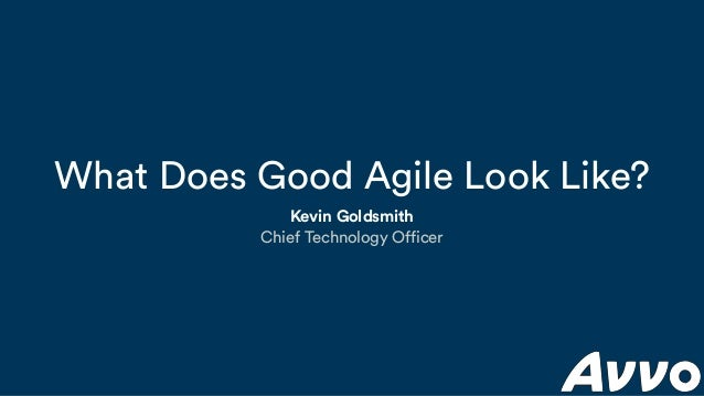 What Does Good Agile Look Like? Kevin Goldsmith Chief Technology Officer