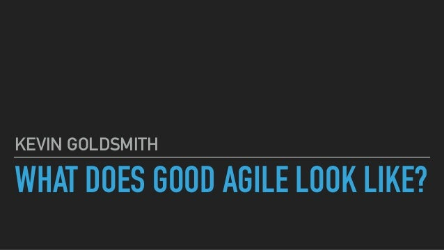 WHAT DOES GOOD AGILE LOOK LIKE? KEVIN GOLDSMITH
