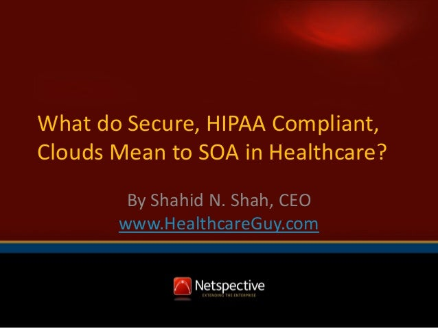What do Secure, HIPAA Compliant, Clouds Mean to SOA in Healthcare? By Shahid N. Shah, CEO www.HealthcareGuy.com