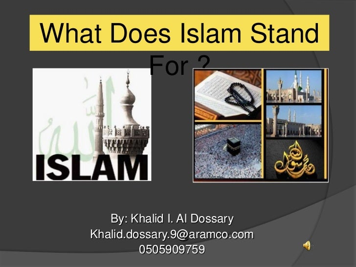 What Does Islam Stand       For ?      By: Khalid I. Al Dossary   Khalid.dossary.9@aramco.com            0505909759